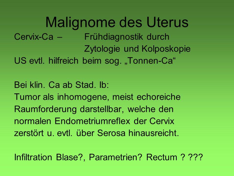 Malignome des Uterus Cervix-Ca –Frühdiagnostik durch Zytologie und Kolposkopie US evtl. hilfreich beim sog. Tonnen-Ca Bei klin. Ca ab Stad. Ib: Tumor