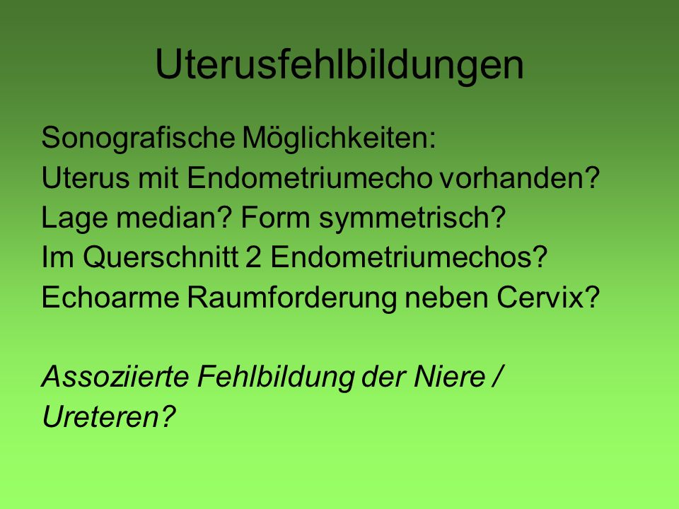 Uterusfehlbildungen Sonografische Möglichkeiten: Uterus mit Endometriumecho vorhanden? Lage median? Form symmetrisch? Im Querschnitt 2 Endometriumecho