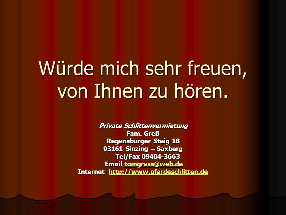 Würde mich sehr freuen, von Ihnen zu hören. Private Schlittenvermietung Fam. Greß Regensburger Steig 18 93161 Sinzing – Saxberg Tel/Fax 09404-3663 Tel