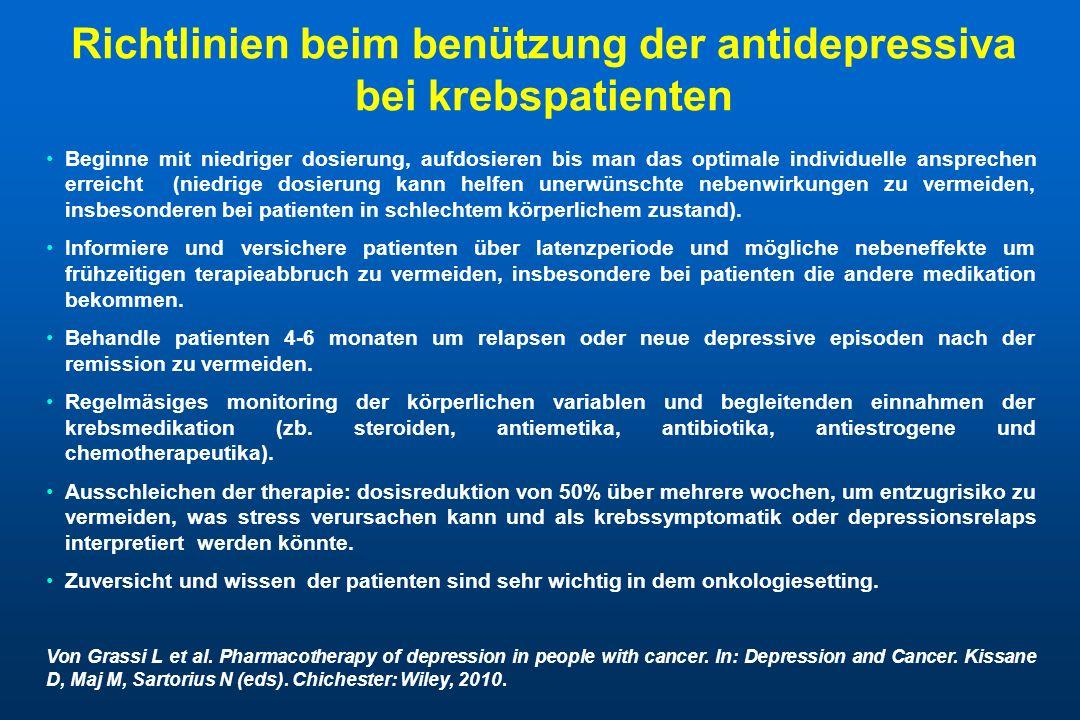 Richtlinien beim benützung der antidepressiva bei krebspatienten Beginne mit niedriger dosierung, aufdosieren bis man das optimale individuelle ansprechen erreicht (niedrige dosierung kann helfen unerwünschte nebenwirkungen zu vermeiden, insbesonderen bei patienten in schlechtem körperlichem zustand).