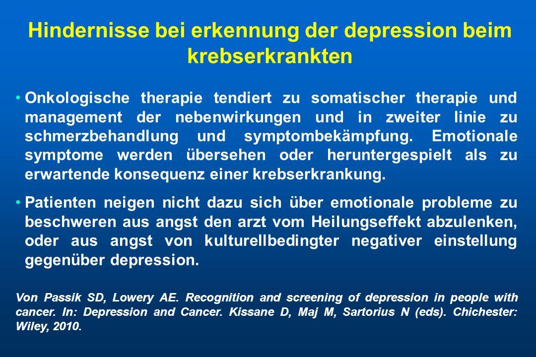 Hindernisse bei erkennung der depression beim krebserkrankten Onkologische therapie tendiert zu somatischer therapie und management der nebenwirkungen und in zweiter linie zu schmerzbehandlung und symptombekämpfung.