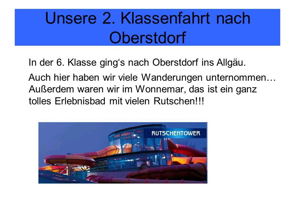 Unsere 2. Klassenfahrt nach Oberstdorf In der 6. Klasse gings nach Oberstdorf ins Allgäu.