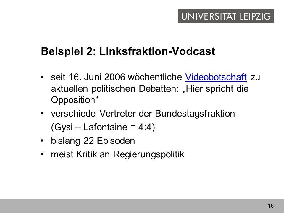 16 Beispiel 2: Linksfraktion-Vodcast seit 16. Juni 2006 wöchentliche Videobotschaft zu aktuellen politischen Debatten: Hier spricht die OppositionVide