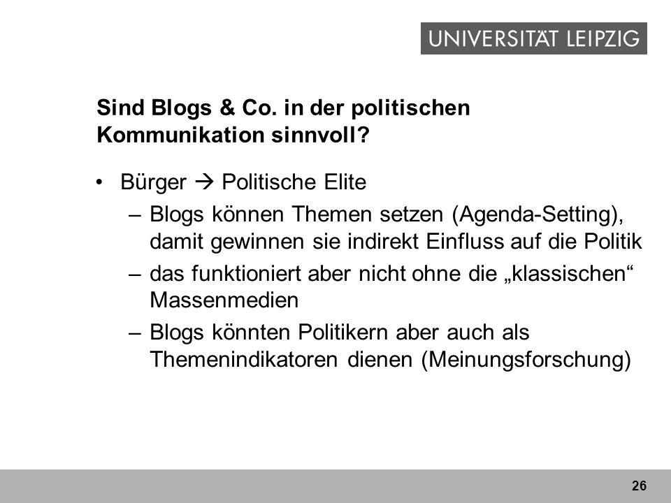 26 Sind Blogs & Co. in der politischen Kommunikation sinnvoll? Bürger Politische Elite –Blogs können Themen setzen (Agenda-Setting), damit gewinnen si