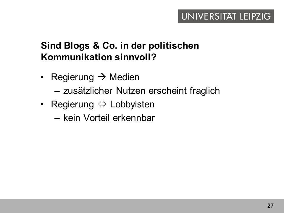 27 Sind Blogs & Co. in der politischen Kommunikation sinnvoll? Regierung Medien –zusätzlicher Nutzen erscheint fraglich Regierung Lobbyisten –kein Vor