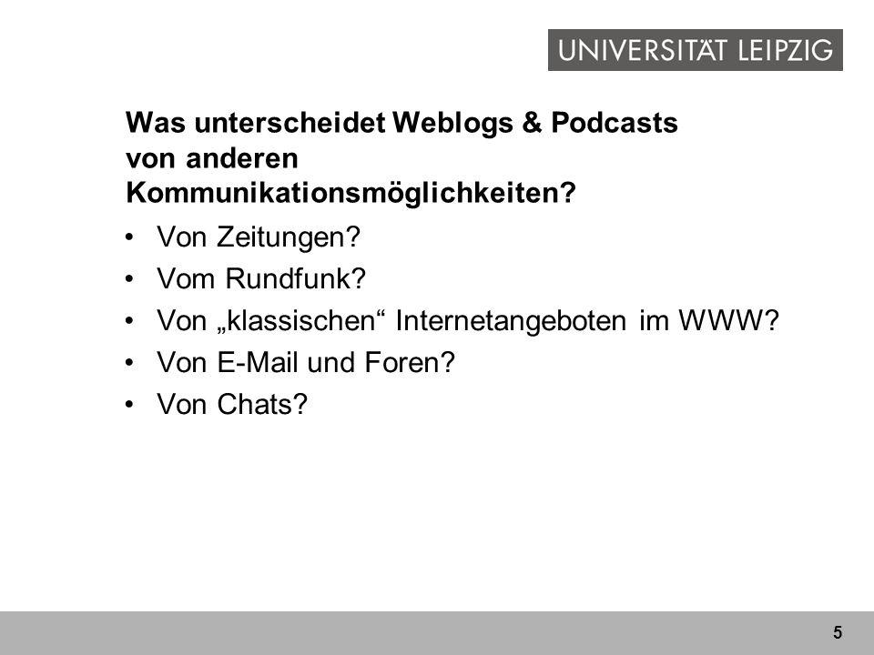 5 Was unterscheidet Weblogs & Podcasts von anderen Kommunikationsmöglichkeiten? Von Zeitungen? Vom Rundfunk? Von klassischen Internetangeboten im WWW?