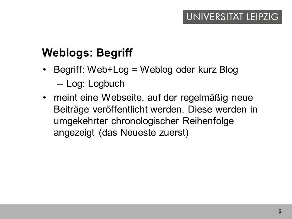 6 Begriff: Web+Log = Weblog oder kurz Blog –Log: Logbuch meint eine Webseite, auf der regelmäßig neue Beiträge veröffentlicht werden. Diese werden in