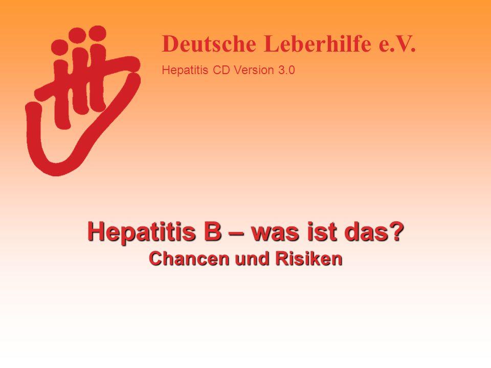 Deutsche Leberhilfe e.V. Hepatitis CD Version 3.0 Hepatitis B – was ist das? Chancen und Risiken