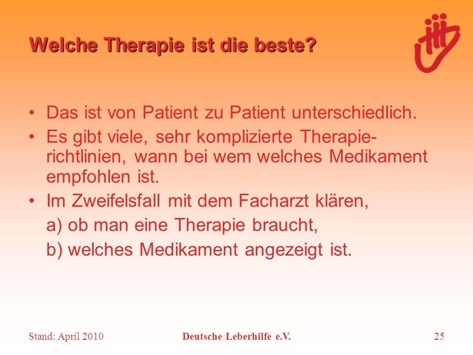 Stand: April 2010Deutsche Leberhilfe e.V.25 Welche Therapie ist die beste? Das ist von Patient zu Patient unterschiedlich. Es gibt viele, sehr kompliz