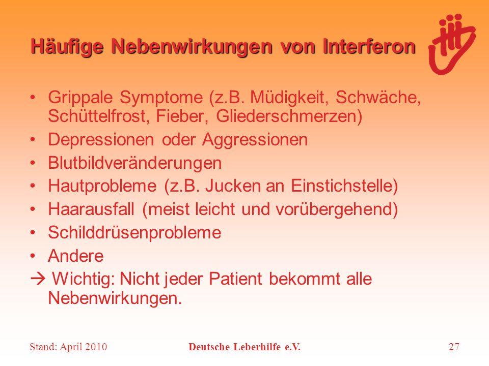 Stand: April 2010Deutsche Leberhilfe e.V.27 Häufige Nebenwirkungen von Interferon Grippale Symptome (z.B. Müdigkeit, Schwäche, Schüttelfrost, Fieber,