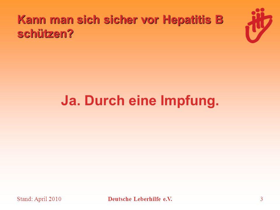 Stand: April 2010Deutsche Leberhilfe e.V.3 Kann man sich sicher vor Hepatitis B schützen? Ja. Durch eine Impfung.