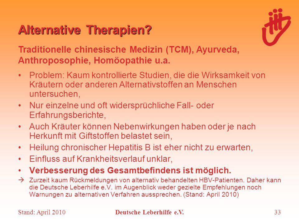 Stand: April 2010Deutsche Leberhilfe e.V.33 Alternative Therapien? Problem: Kaum kontrollierte Studien, die die Wirksamkeit von Kräutern oder anderen