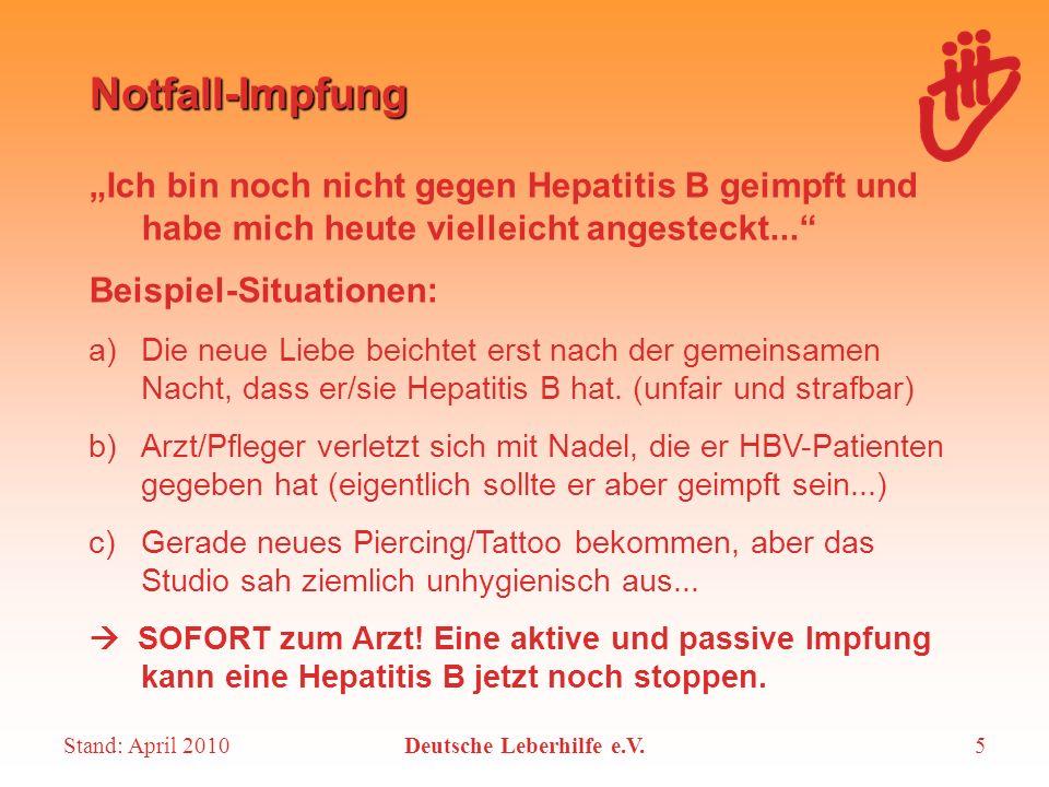 Stand: April 2010Deutsche Leberhilfe e.V.5 Notfall-Impfung Ich bin noch nicht gegen Hepatitis B geimpft und habe mich heute vielleicht angesteckt... B