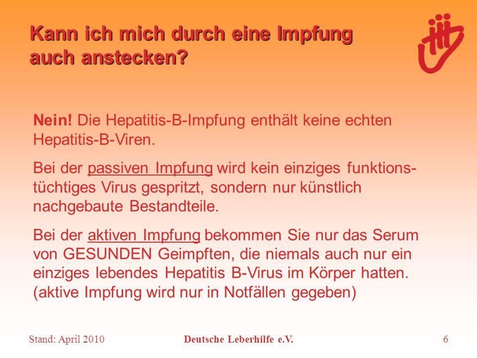 Stand: April 2010Deutsche Leberhilfe e.V.6 Kann ich mich durch eine Impfung auch anstecken? Nein! Die Hepatitis-B-Impfung enthält keine echten Hepatit