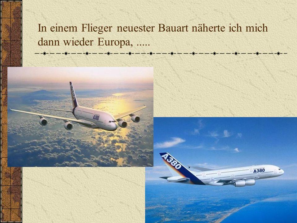 In einem Flieger neuester Bauart näherte ich mich dann wieder Europa,.....
