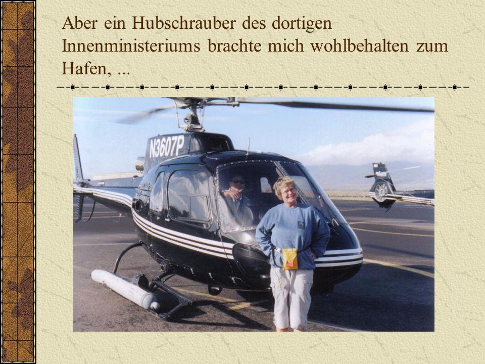 Aber ein Hubschrauber des dortigen Innenministeriums brachte mich wohlbehalten zum Hafen,...