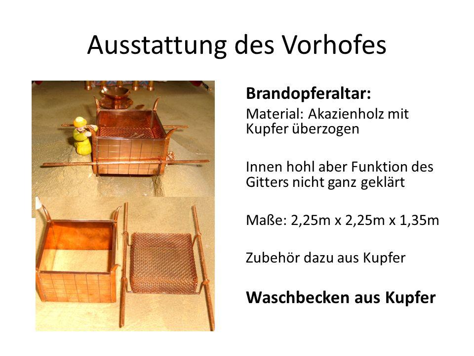Ausstattung des Vorhofes Brandopferaltar: Material: Akazienholz mit Kupfer überzogen Innen hohl aber Funktion des Gitters nicht ganz geklärt Maße: 2,25m x 2,25m x 1,35m Zubehör dazu aus Kupfer Waschbecken aus Kupfer