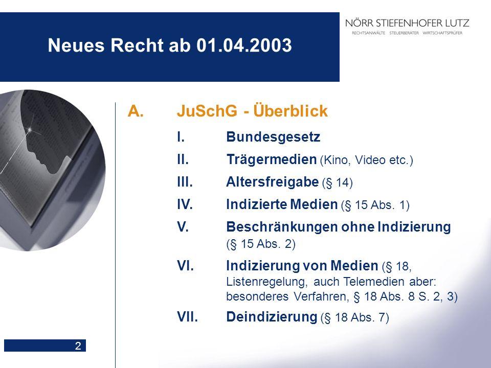 2 Neues Recht ab 01.04.2003 A.JuSchG - Überblick I.Bundesgesetz II.Trägermedien (Kino, Video etc.) III.Altersfreigabe (§ 14) IV.Indizierte Medien (§ 1
