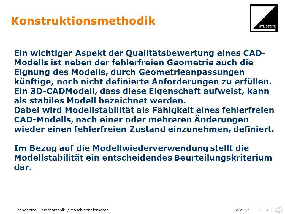 Folie 17Benedetto | Mechatronik / Maschinenelemente Konstruktionsmethodik Ein wichtiger Aspekt der Qualitätsbewertung eines CAD- Modells ist neben der fehlerfreien Geometrie auch die Eignung des Modells, durch Geometrieanpassungen künftige, noch nicht definierte Anforderungen zu erfüllen.