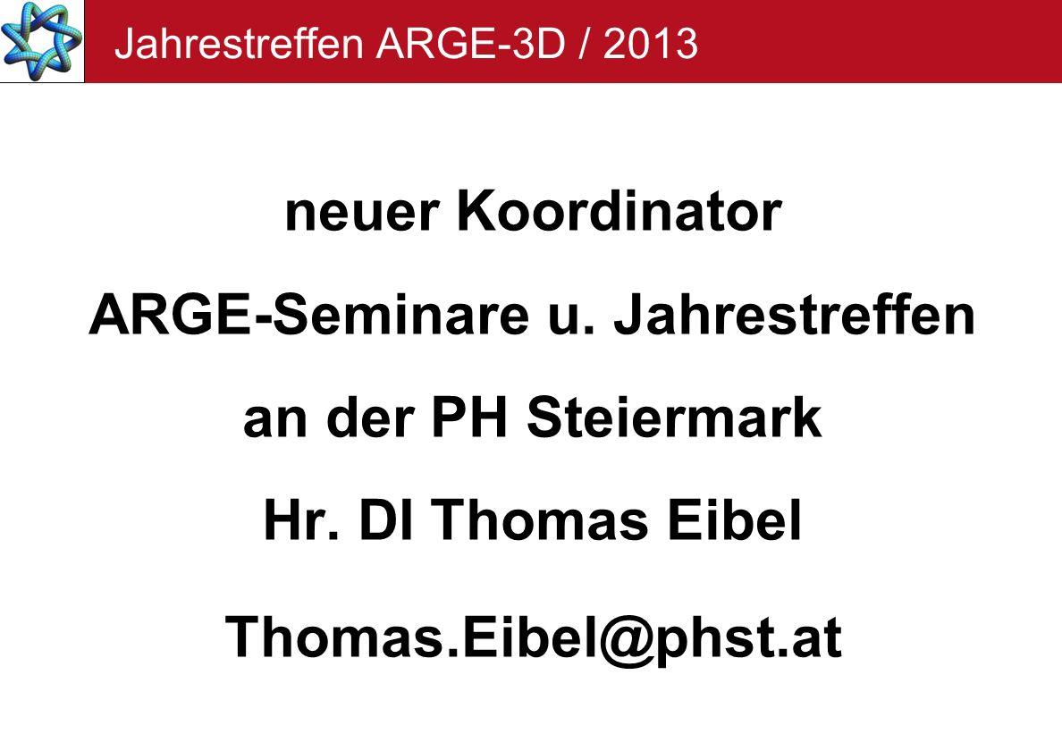 Jahrestreffen ARGE-3D / 2013 neuer Koordinator ARGE-Seminare u. Jahrestreffen an der PH Steiermark Hr. DI Thomas Eibel Thomas.Eibel@phst.at