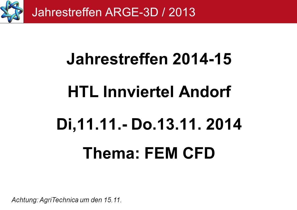 Jahrestreffen ARGE-3D / 2013 Jahrestreffen 2014-15 HTL Innviertel Andorf Di,11.11.- Do.13.11. 2014 Thema: FEM CFD Achtung: AgriTechnica um den 15.11.