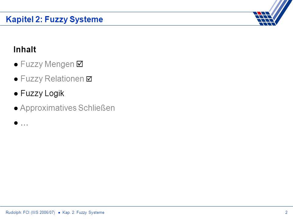 Rudolph: FCI (WS 2006/07) Kap. 2: Fuzzy Systeme2 Kapitel 2: Fuzzy Systeme Inhalt Fuzzy Mengen Fuzzy Relationen Fuzzy Logik Approximatives Schließen …