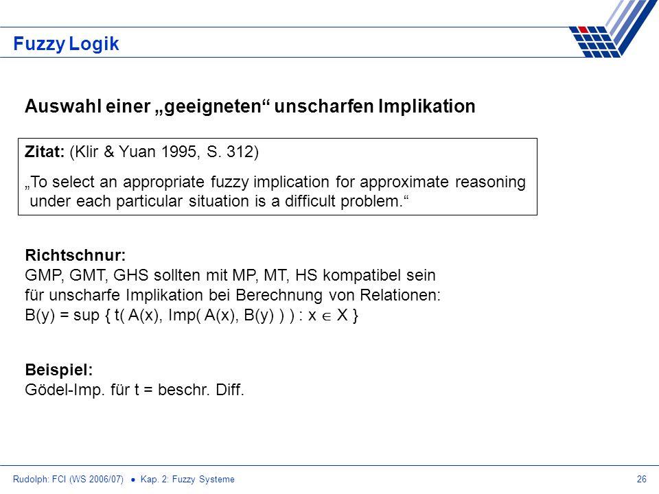 Rudolph: FCI (WS 2006/07) Kap. 2: Fuzzy Systeme26 Fuzzy Logik Auswahl einer geeigneten unscharfen Implikation Zitat: (Klir & Yuan 1995, S. 312) To sel