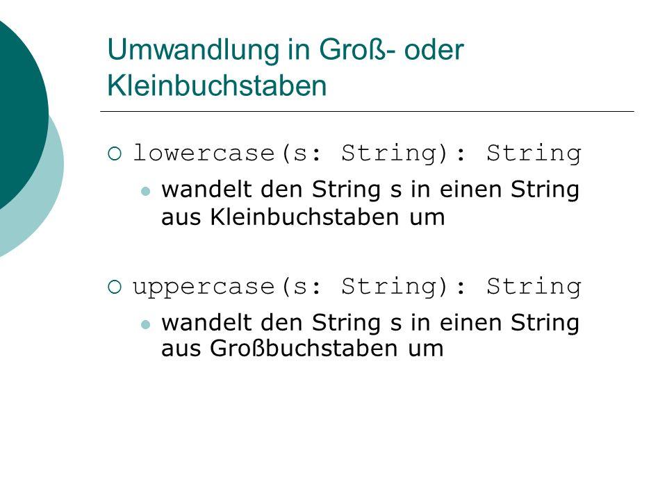 Umwandlung in Groß- oder Kleinbuchstaben lowercase(s: String): String wandelt den String s in einen String aus Kleinbuchstaben um uppercase(s: String): String wandelt den String s in einen String aus Großbuchstaben um