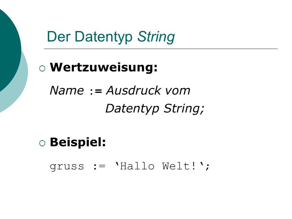 Der Datentyp String Wertzuweisung: Name := Ausdruck vom Datentyp String; Beispiel: gruss := Hallo Welt!;