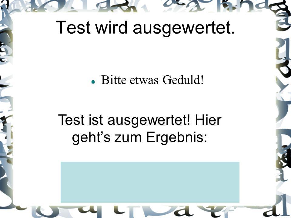 Test wird ausgewertet. Bitte etwas Geduld! Test ist ausgewertet! Hier gehts zum Ergebnis: