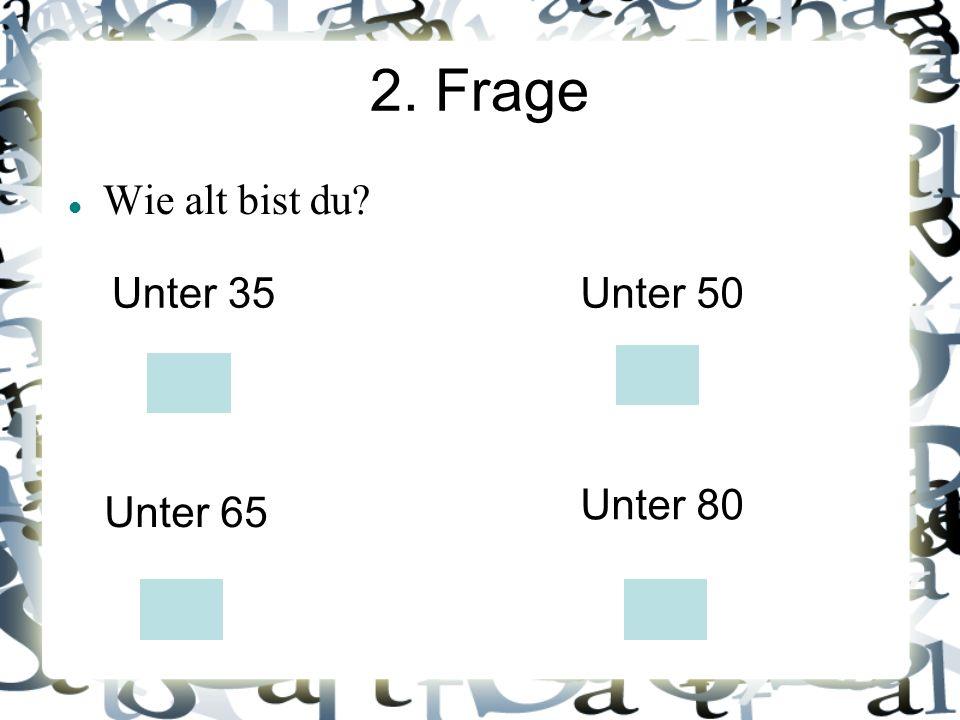 2. Frage Wie alt bist du? Unter 35Unter 50 Unter 65 Unter 80