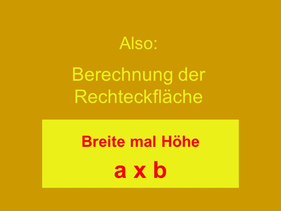 Also: Berechnung der Rechteckfläche Breite mal Höhe a x b