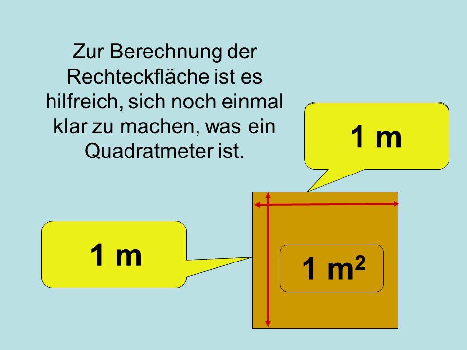 Zur Berechnung der Rechteckfläche ist es hilfreich, sich noch einmal klar zu machen, was ein Quadratmeter ist. Ein Quadratmeter ist einen Meter breit