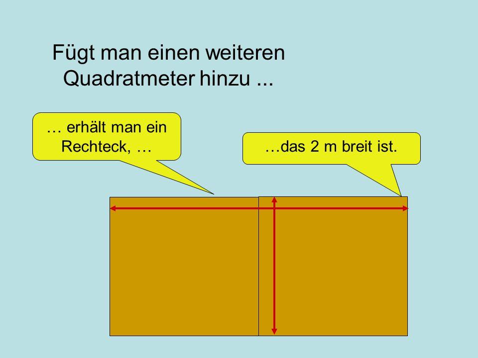 Fügt man einen weiteren Quadratmeter hinzu...…das 2 m breit ist.