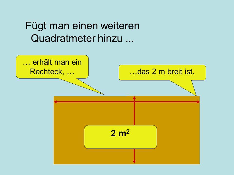 Fügt man einen weiteren Quadratmeter hinzu... …das 2 m breit ist. … erhält man ein Rechteck, … 2 m 2