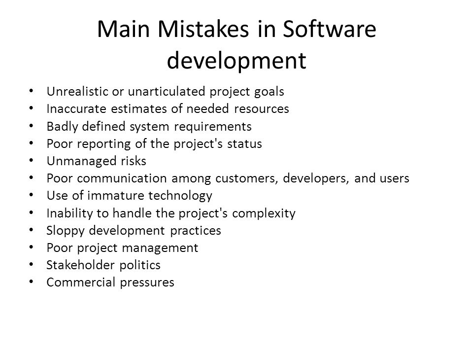 Main Mistakes in Software development Unrealistic or unarticulated project goals Inaccurate estimates of needed resources Badly defined system requirements Poor reporting of the project s status Unmanaged risks Poor communication among customers, developers, and users Use of immature technology Inability to handle the project s complexity Sloppy development practices Poor project management Stakeholder politics Commercial pressures