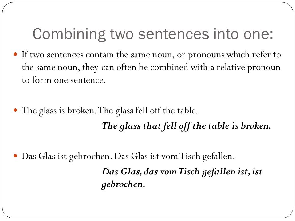 Combining two sentences into one: If two sentences contain the same noun, or pronouns which refer to the same noun, they can often be combined with a