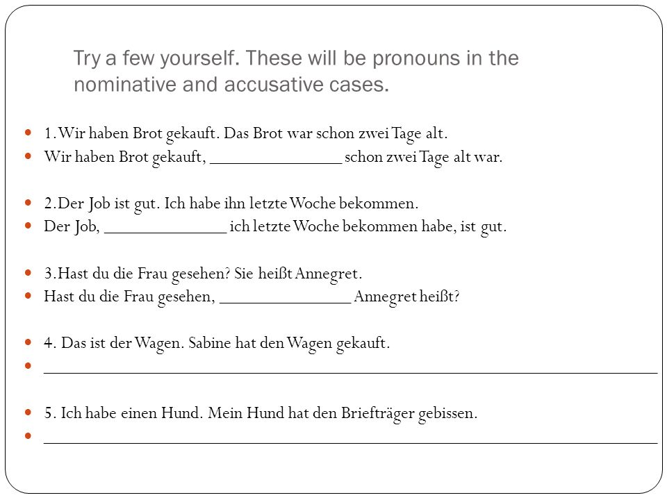 Try a few yourself. These will be pronouns in the nominative and accusative cases. 1.Wir haben Brot gekauft. Das Brot war schon zwei Tage alt. Wir hab