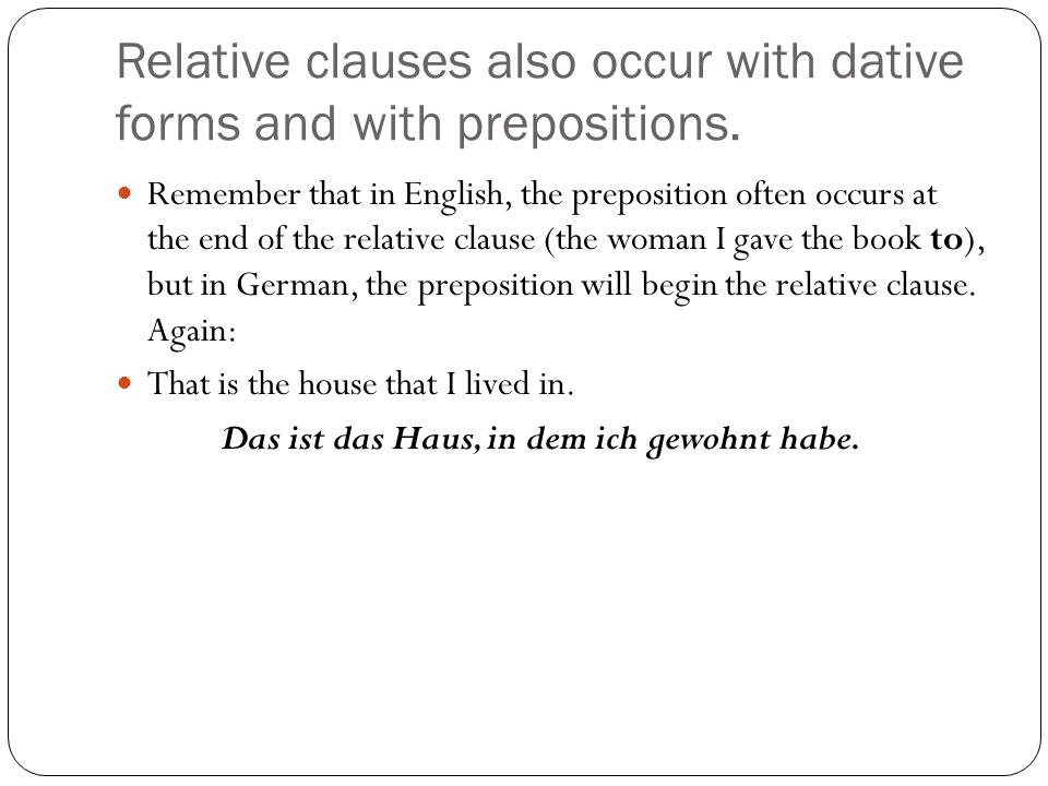 Relative clauses also occur with dative forms and with prepositions. Remember that in English, the preposition often occurs at the end of the relative