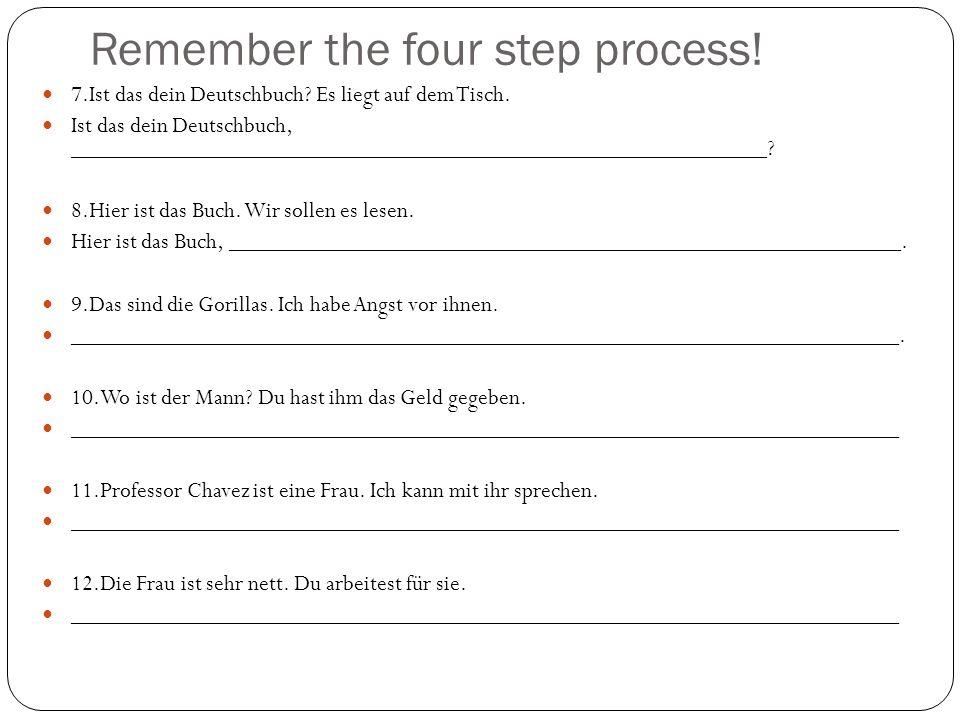 Remember the four step process! 7.Ist das dein Deutschbuch? Es liegt auf dem Tisch. Ist das dein Deutschbuch, ________________________________________