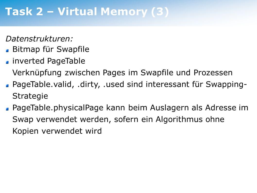 Task 2 – Virtual Memory (3) Datenstrukturen: Bitmap für Swapfile inverted PageTable Verknüpfung zwischen Pages im Swapfile und Prozessen PageTable.val