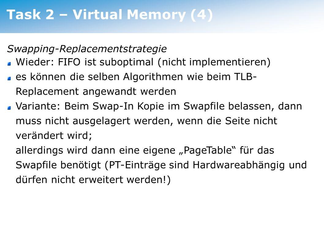 Task 2 – Virtual Memory (4) Swapping-Replacementstrategie Wieder: FIFO ist suboptimal (nicht implementieren) es können die selben Algorithmen wie beim