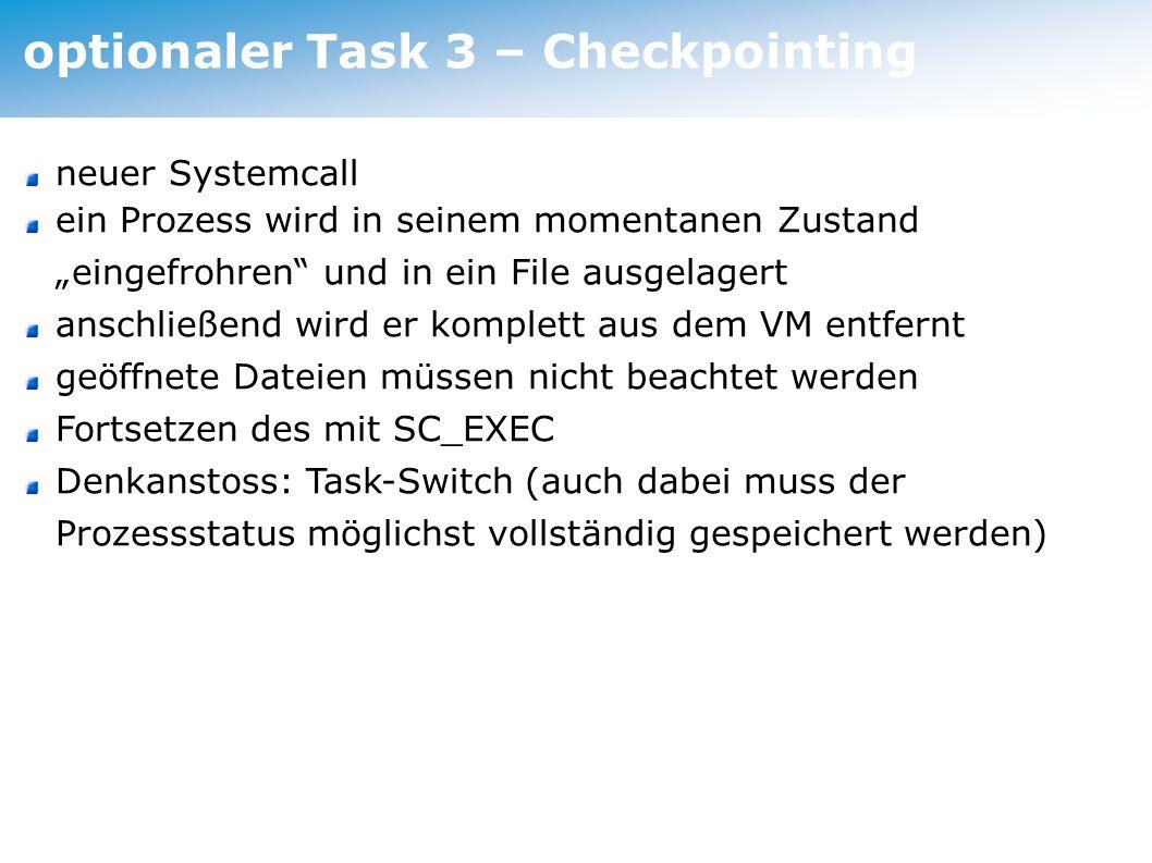 optionaler Task 3 – Checkpointing neuer Systemcall ein Prozess wird in seinem momentanen Zustand eingefrohren und in ein File ausgelagert anschließend