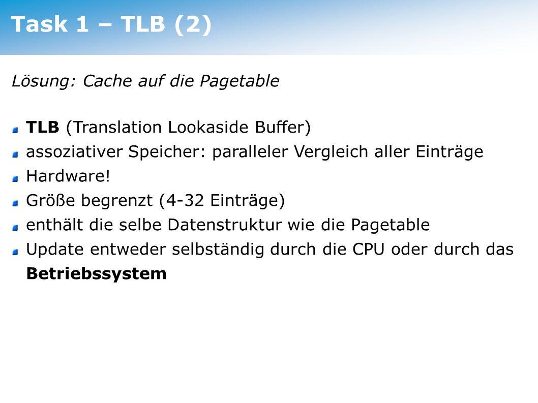 Task 1 – TLB (2) Lösung: Cache auf die Pagetable TLB (Translation Lookaside Buffer) assoziativer Speicher: paralleler Vergleich aller Einträge Hardwar