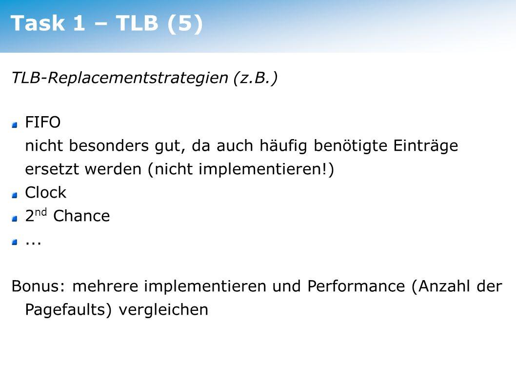 Task 1 – TLB (5) TLB-Replacementstrategien (z.B.) FIFO nicht besonders gut, da auch häufig benötigte Einträge ersetzt werden (nicht implementieren!) C