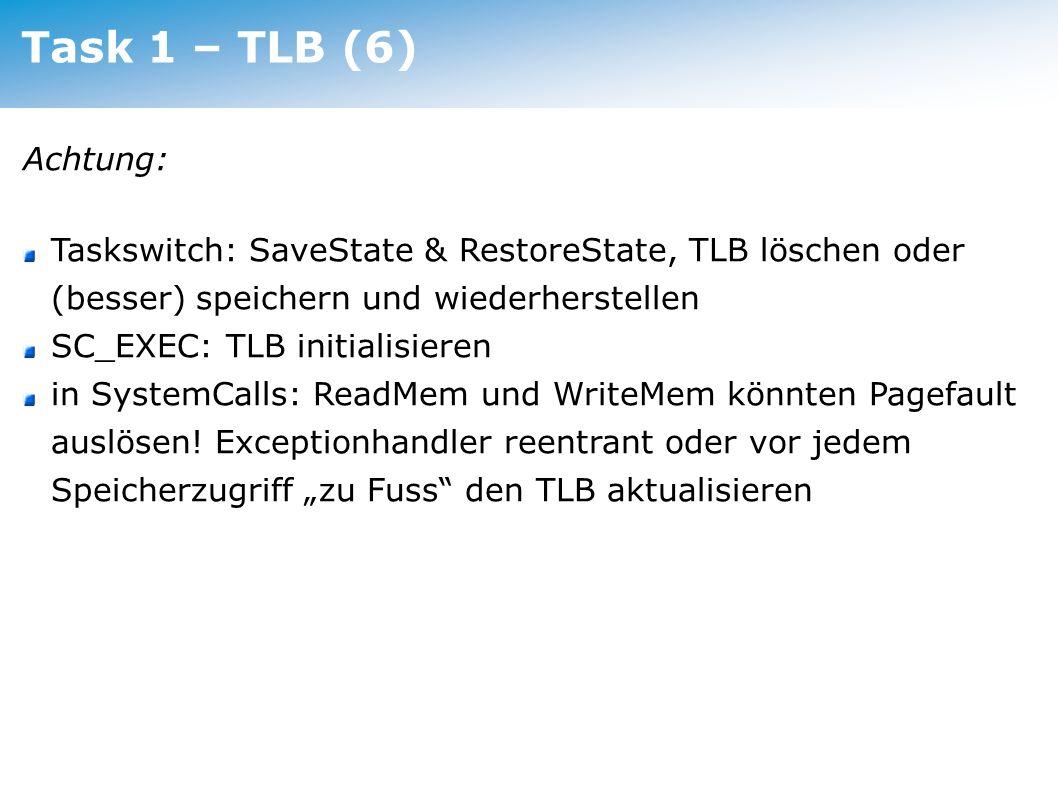 Task 1 – TLB (6) Achtung: Taskswitch: SaveState & RestoreState, TLB löschen oder (besser) speichern und wiederherstellen SC_EXEC: TLB initialisieren i