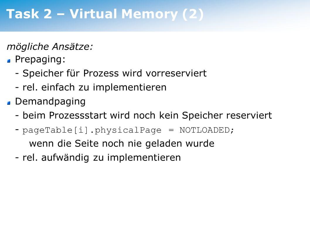 Task 2 – Virtual Memory (3) Datenstrukturen: Bitmap für Swapfile inverted PageTable Verknüpfung zwischen Pages im Swapfile und Prozessen PageTable.valid,.dirty,.used sind interessant für Swapping- Strategie PageTable.physicalPage kann beim Auslagern als Adresse im Swap verwendet werden, sofern ein Algorithmus ohne Kopien verwendet wird