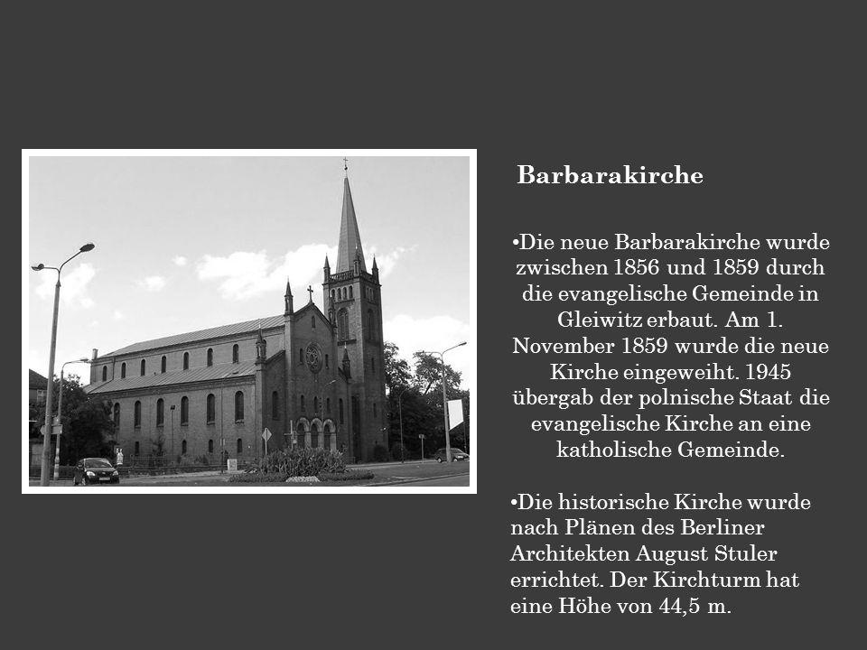 Barbarakirche Die neue Barbarakirche wurde zwischen 1856 und 1859 durch die evangelische Gemeinde in Gleiwitz erbaut. Am 1. November 1859 wurde die ne