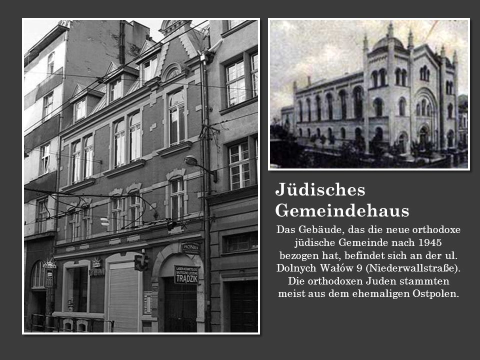 Jüdisches Gemeindehaus Das Gebäude, das die neue orthodoxe jüdische Gemeinde nach 1945 bezogen hat, befindet sich an der ul. Dolnych Wałów 9 (Niederwa