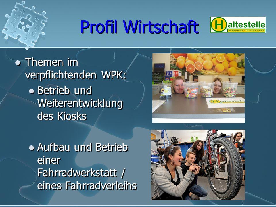 Profil Wirtschaft Themen im verpflichtenden WPK: Betrieb und Weiterentwicklung des Kiosks Aufbau und Betrieb einer Fahrradwerkstatt / eines Fahrradver
